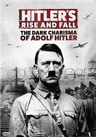 Cover image for Hitler's rise and fall the dark charisma of Adolf Hitler