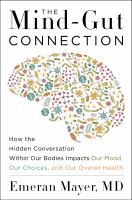 The mind-gut connection : how the hidden conversation within our bodies impacts our mood, our choices, and our overall health / Dr. Emeran Mayer.