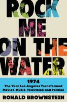 Rock me on the water : 1974 : the year Los Angeles transformed movies, music, television, and politics First edition.