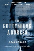 The Gettysburg Address : perspectives on Lincoln's greatest speech / edited by Sean Conant ; foreword by Harold Holzer.