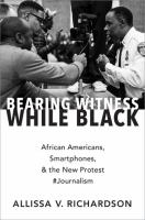 Bearing witness while black : African Americans, smartphones, and the new protest #Journalism
