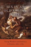 Sex in an old regime city : young workers and intimacy in France, 1660-1789 / Julie Hardwick.