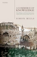 A commerce of knowledge : trade, religion, and scholarship between England and the Ottoman Empire, 1600-1760 First edition.