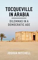 Tocqueville in Arabia : dilemmas in a democratic age / Joshua Mitchell.