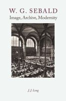 W.G. Sebald : image, archive, modernity / J.J. Long.