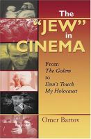 """The """"Jew"""" in cinema : from The golem to Don't touch my Holocaust / Omer Bartov."""