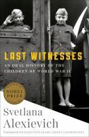 Last witnesses : an oral history of the children of World War II / Svetlana Alexievich ; translated by Richard Pevear and Larissa Volokhonsky.
