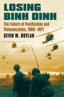 Losing Binh Dinh : the failure of pacification and Vietnamization, 1969-1971 / Kevin M. Boylan.