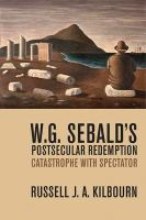 W.G. Sebald's postsecular redemption : catastrophe with spectator / Russell J.A. Kilbourn.