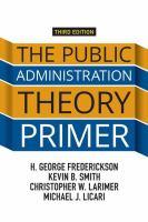 The public administration theory primer / H. George Frederickson, Kevin B. Smith, Christopher W. Larimer, Michael J. Licari.