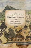 The natural, moral, and political history of Jamaica : and the territories thereon depending from the first discovery of the island by Christopher Columbus, to the year 1746 / James Knight ; edited with annotations and an introduction by Jack P. Greene ; images edited by Taylor Gentry Stoermer ; with a historiographic essay by Trevor Burnard.