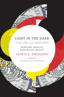Light in the dark = Luz en lo oscuro : rewriting identity, spirituality, reality / Gloria E. Anzaldúa ; edited by AnaLouise Keating.
