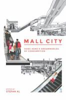 Mall city : Hong Kong's dreamworlds of consumption / edited by Stefan Al ; [contributing editors: Carolyn Cartier, Cecilia Chu, Stan Lai, Gordon Matthews, Adam Nowek, David Grahame Shane, Barrie Shelton, and Jonathan Solomon].