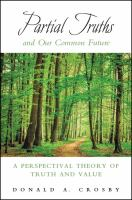 Partial truths and our common future : a perspectival theory of truth and value / Donald A. Crosby.