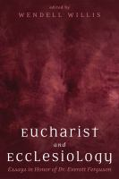Eucharist and ecclesiology : essays in honor of Dr. Everett Ferguson