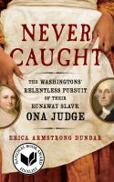 Never caught : the Washingtons' relentless pursuit of their runaway slave, Ona Judge First 37 Ink/Atria books hardcover edition.