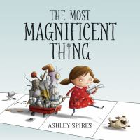 The most magnificent thing / written and illustrated by Ashley Spires.