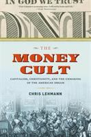The money cult : capitalism, Christianity, and the unmaking of the American dream / Chris Lehmann.