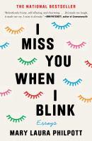 I miss you when I blink : essays / Mary Laura Philpott.