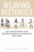 Weaving histories : the transformation of the handloom industry in South India, 1800-1960 First edition.