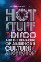 Hot stuff : disco and the remaking of American culture / Alice Echols.