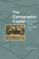 The cartographic capital : mapping Third Republic Paris, 1889-1934 / Kory Olson.