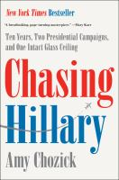Chasing Hillary : ten years, two presidential campaigns, and one intact glass ceiling / Amy Chozick.