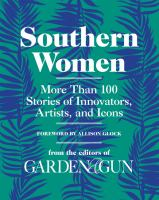 Southern women : more than 100 stories of innovators, artists, and icons First edition.