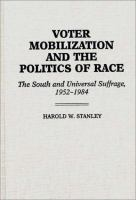 Voter mobilization and the politics of race : the South and universal suffrage, 1952-1984 / Harold W. Stanley.