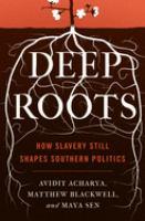 Deep roots : how slavery still shapes Southern politics / Avidit Acharya, Matthew Blackwell, Maya Sen.