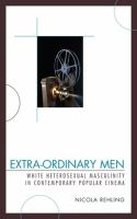 Extra-ordinary men : white heterosexual masculinity in contemporary popular cinema / Nicola Rehling.
