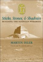 Sticks, stones, and shadows : building the Egyptian pyramids / by Martin Isler ; foreword by Dieter Arnold.