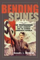 Bending spines : the propagandas of Nazi Germany and the German Democratic Republic / Randall L. Bytwerk.