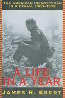 Life in a year : the American infantryman in Vietnam, 1965-1972 / James R. Ebert.