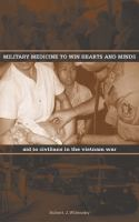 Military medicine to win hearts and minds : aid to civilians in the Vietnam War / Robert J. Wilensky.