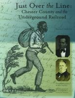 Just over the line : Chester County and the underground railroad / William C. Kashatus ; foreword by Roland H. Woodward.