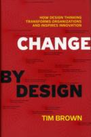 Change by design : how design thinking transforms organizations and inspires innovation / Tim Brown ; with Barry Katz.