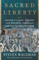 Sacred liberty : America's long, bloody, and ongoing struggle for religious freedom First edition.