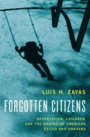 Forgotten citizens : deportation, children, and the making of American exiles and orphans / Luis H. Zayas.