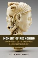 Moment of reckoning : imagined death and its consequences in late ancient Christianity
