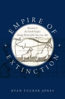 Empire of extinction : Russians and the North Pacific's strange beasts of the sea, 1741-1867 / Ryan Tucker Jones, Senior Lecturer, Department of History, University of Auckland.