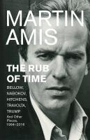 Rub of time : Bellow, Nabokov, Hitchens, Travolta, Trump : essays and reportage, 1986-2016 / Martin Amis.