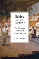 Ethics and the orator : the Ciceronian tradition of political morality / Gary A. Remer.