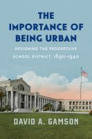 Importance of being urban : designing the progressive school district, 1890-1940
