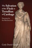 Salvation of the flesh in Tertullian of Carthage : dressing for the resurrection 1st ed.