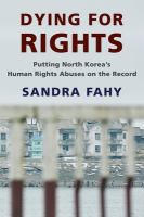 Dying for rights : putting North Korea's human rights abuses on the record