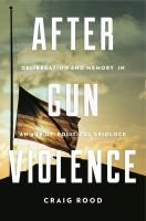 After gun violence : deliberation and memory in an age of political gridlock