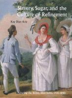 Slavery, sugar, and the culture of refinement : picturing the British West Indies, 1700-1840 / Kay Dian Kriz.