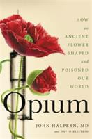 Opium : how an ancient flower shaped and poisoned our world First edition.