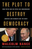 Plot to destroy democracy : how Putin and his spies are undermining America and dismantling the West / Malcolm Nance ; foreword by Rob Reiner.
